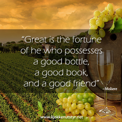 Great is the fortune of he who posesses a good bottle, a good book, and a good friend