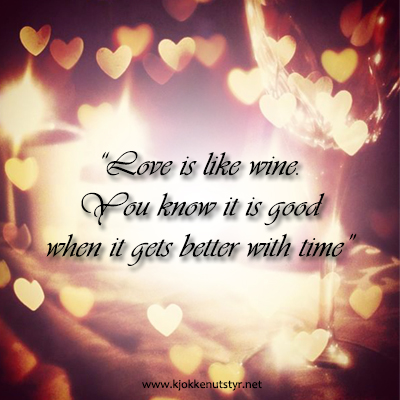 Love is like wine. You know it is good when it gets better with time.